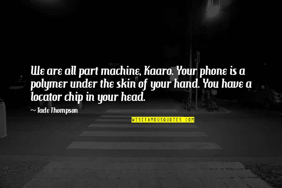 New Abode Quotes By Tade Thompson: We are all part machine, Kaaro. Your phone