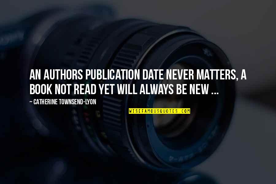 New Authors Quotes By Catherine Townsend-Lyon: An authors publication date never matters, a book