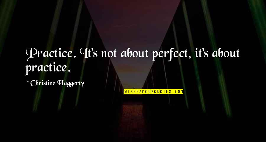 New Authors Quotes By Christine Haggerty: Practice. It's not about perfect, it's about practice.