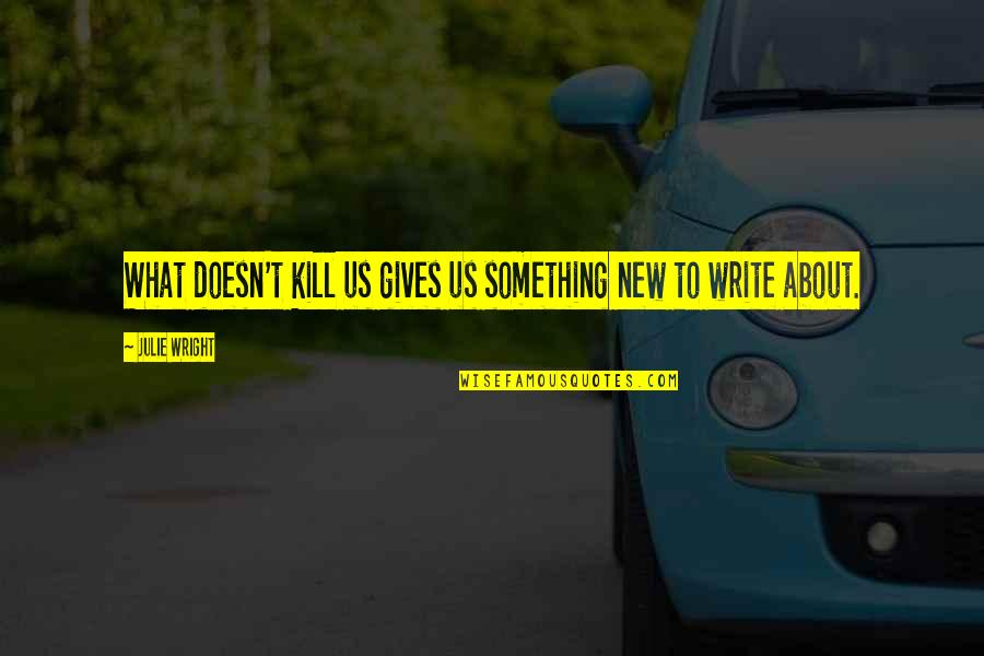 New Authors Quotes By Julie Wright: What doesn't kill us gives us something new