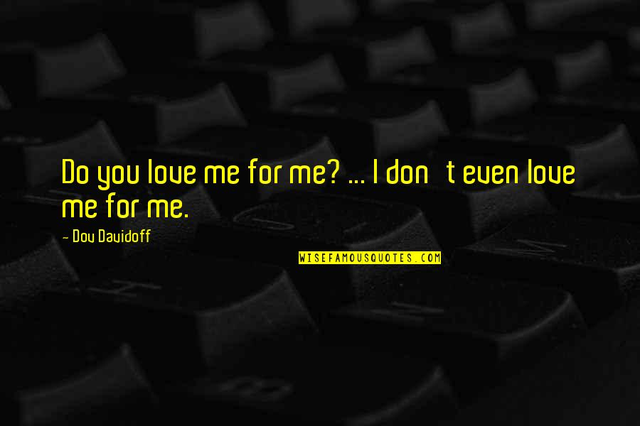 New Beginnings At School Quotes By Dov Davidoff: Do you love me for me? ... I