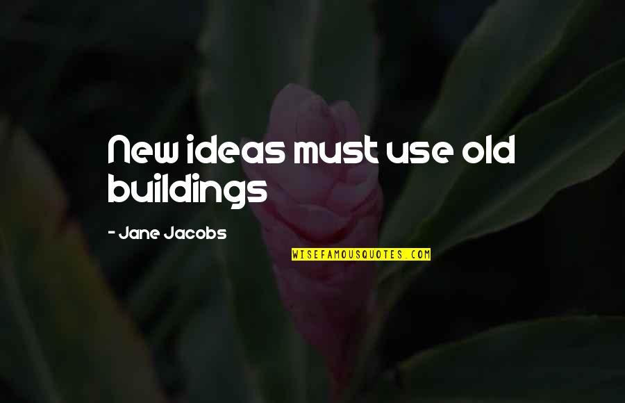 New Buildings Quotes By Jane Jacobs: New ideas must use old buildings