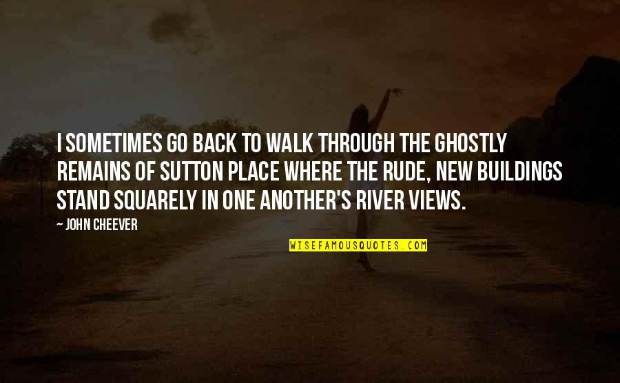New Buildings Quotes By John Cheever: I sometimes go back to walk through the