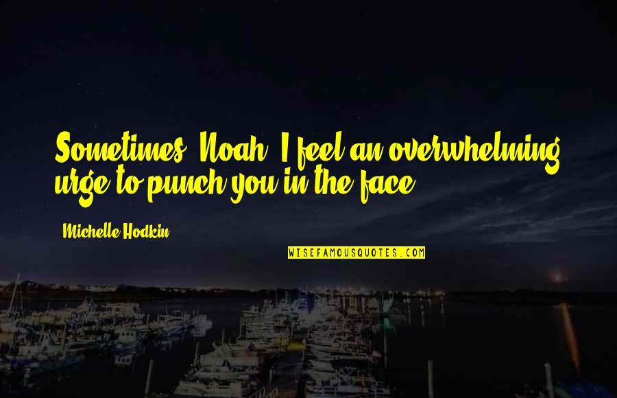 New Buildings Quotes By Michelle Hodkin: Sometimes, Noah, I feel an overwhelming urge to