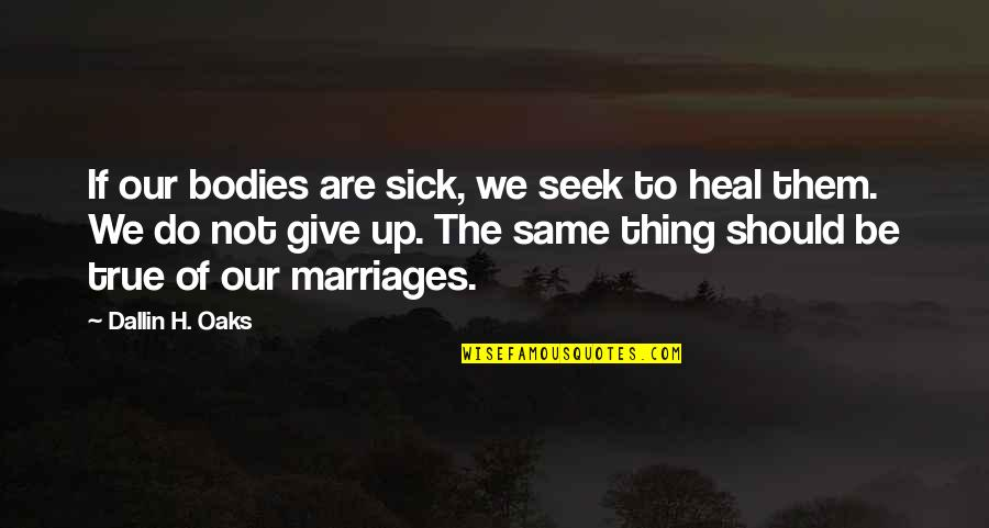 New Career Beginnings Quotes By Dallin H. Oaks: If our bodies are sick, we seek to