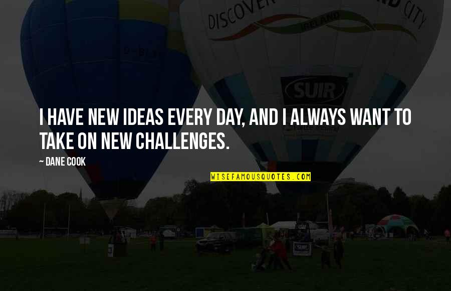 New Challenges Quotes By Dane Cook: I have new ideas every day, and I