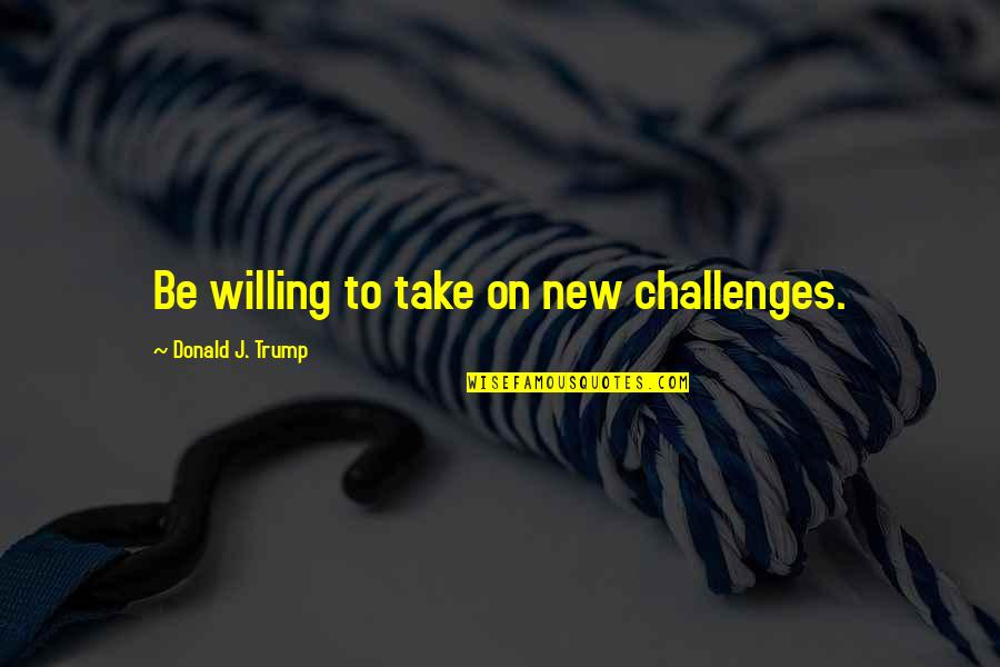 New Challenges Quotes By Donald J. Trump: Be willing to take on new challenges.