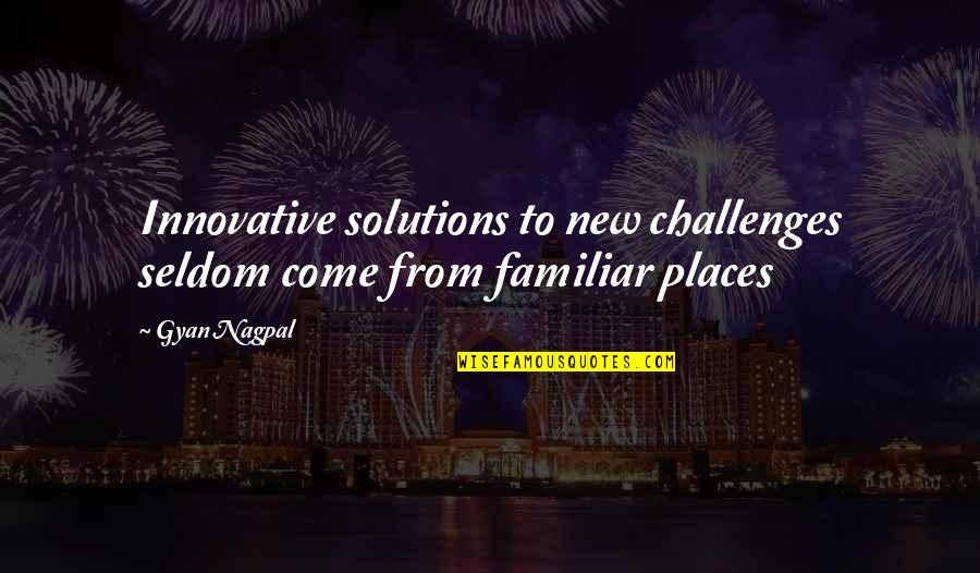 New Challenges Quotes By Gyan Nagpal: Innovative solutions to new challenges seldom come from