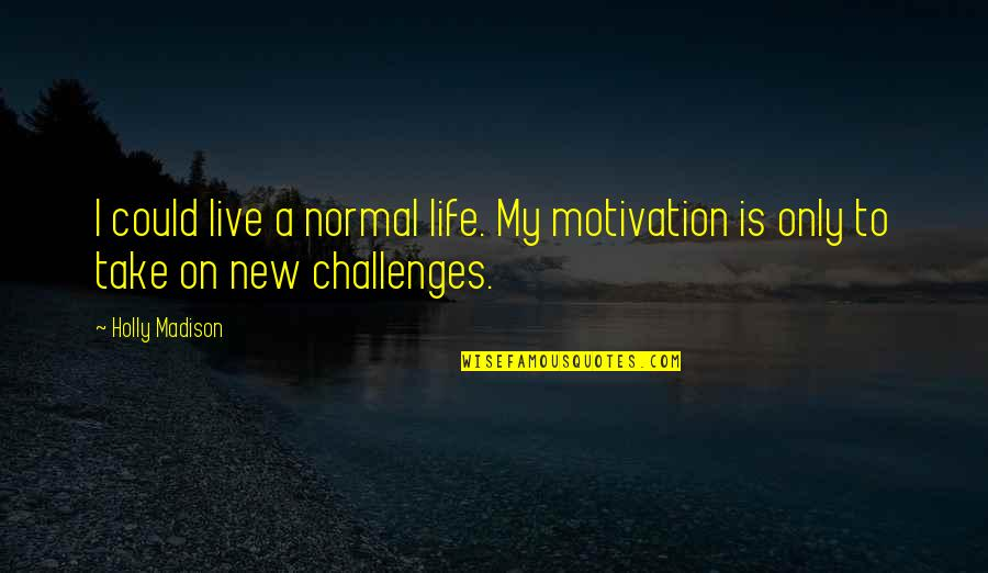 New Challenges Quotes By Holly Madison: I could live a normal life. My motivation