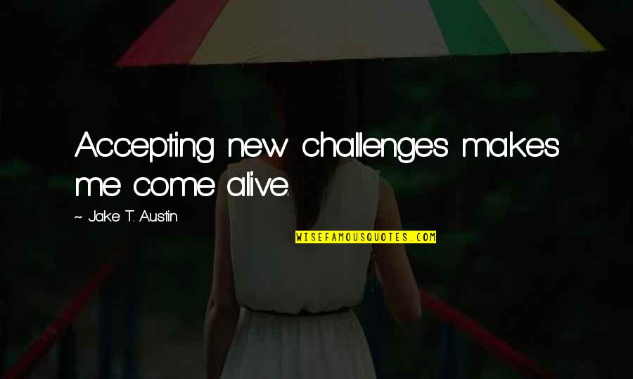 New Challenges Quotes By Jake T. Austin: Accepting new challenges makes me come alive.