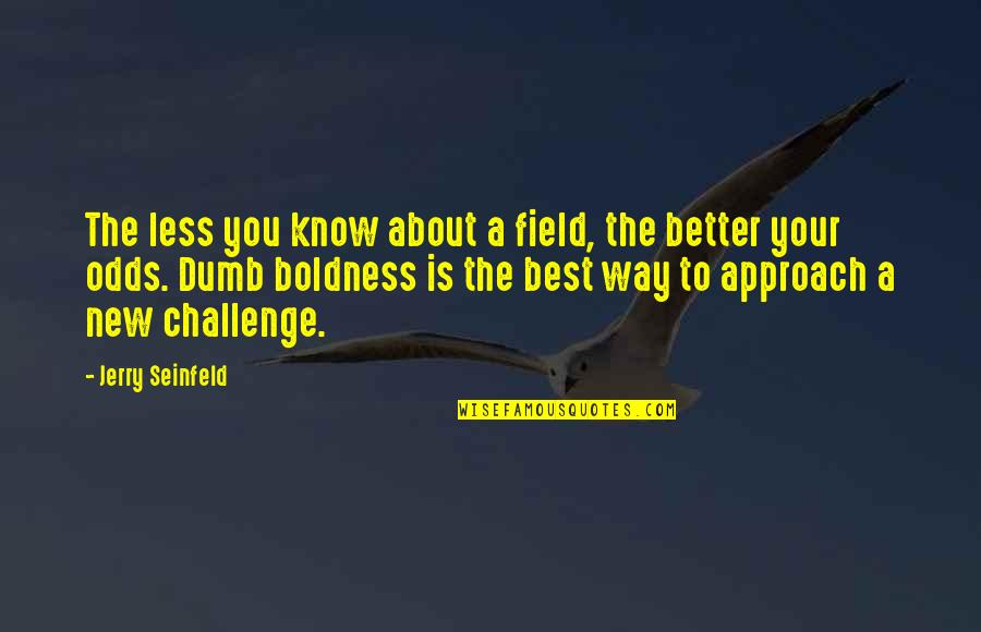 New Challenges Quotes By Jerry Seinfeld: The less you know about a field, the