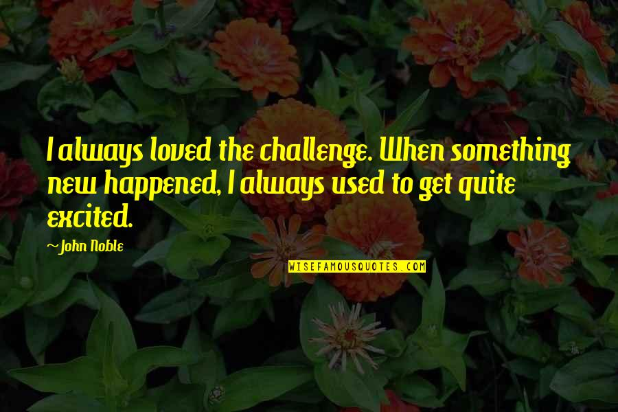 New Challenges Quotes By John Noble: I always loved the challenge. When something new