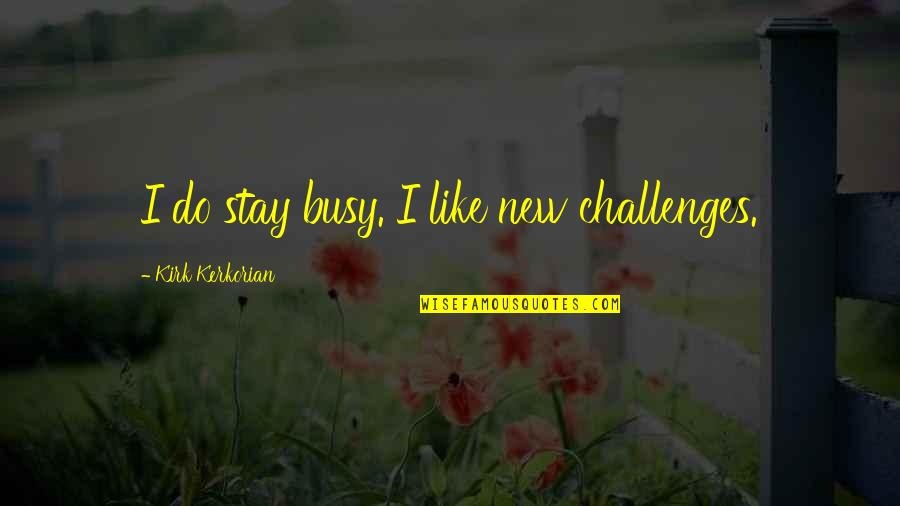 New Challenges Quotes By Kirk Kerkorian: I do stay busy. I like new challenges.