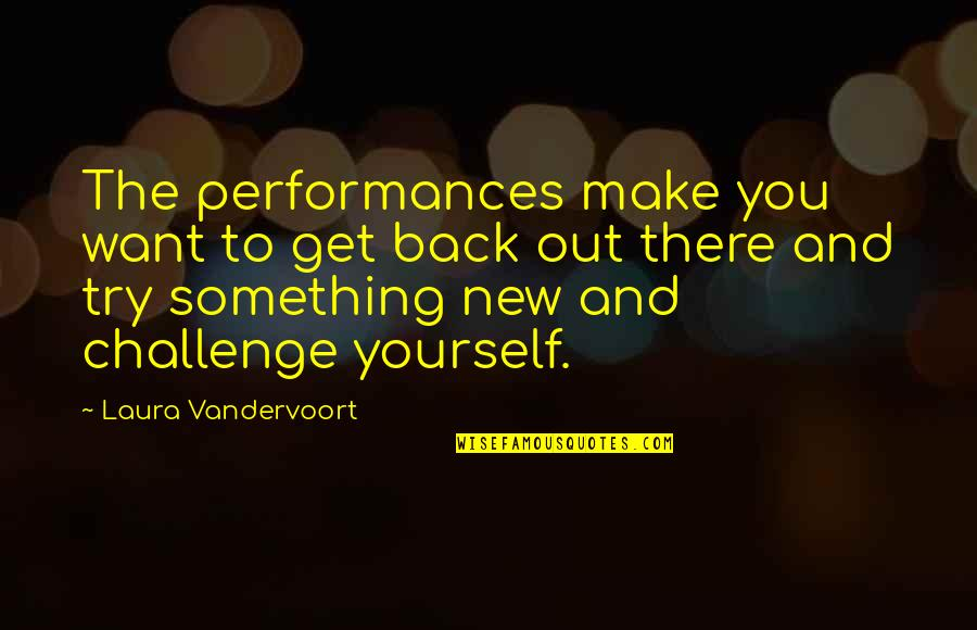 New Challenges Quotes By Laura Vandervoort: The performances make you want to get back