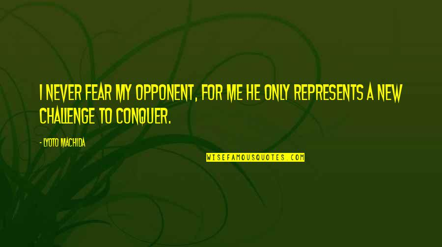 New Challenges Quotes By Lyoto Machida: I never fear my opponent, for me he