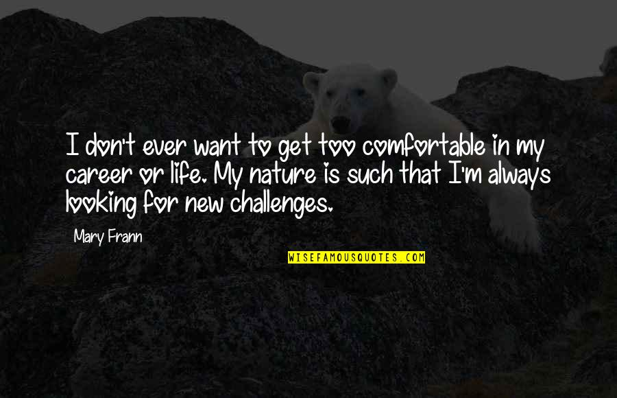 New Challenges Quotes By Mary Frann: I don't ever want to get too comfortable