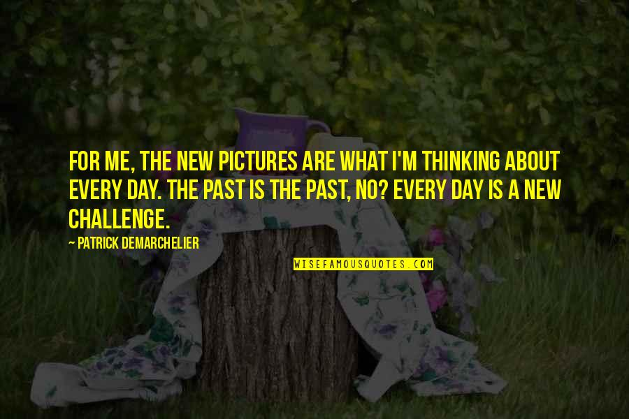 New Challenges Quotes By Patrick Demarchelier: For me, the new pictures are what I'm