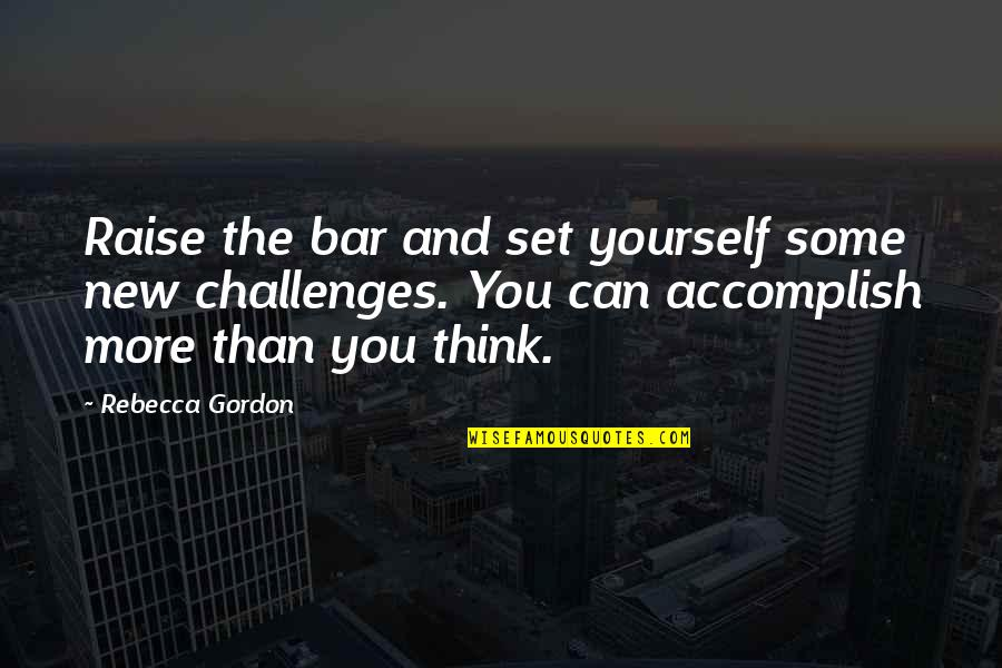 New Challenges Quotes By Rebecca Gordon: Raise the bar and set yourself some new