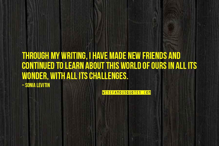 New Challenges Quotes By Sonia Levitin: Through my writing, I have made new friends