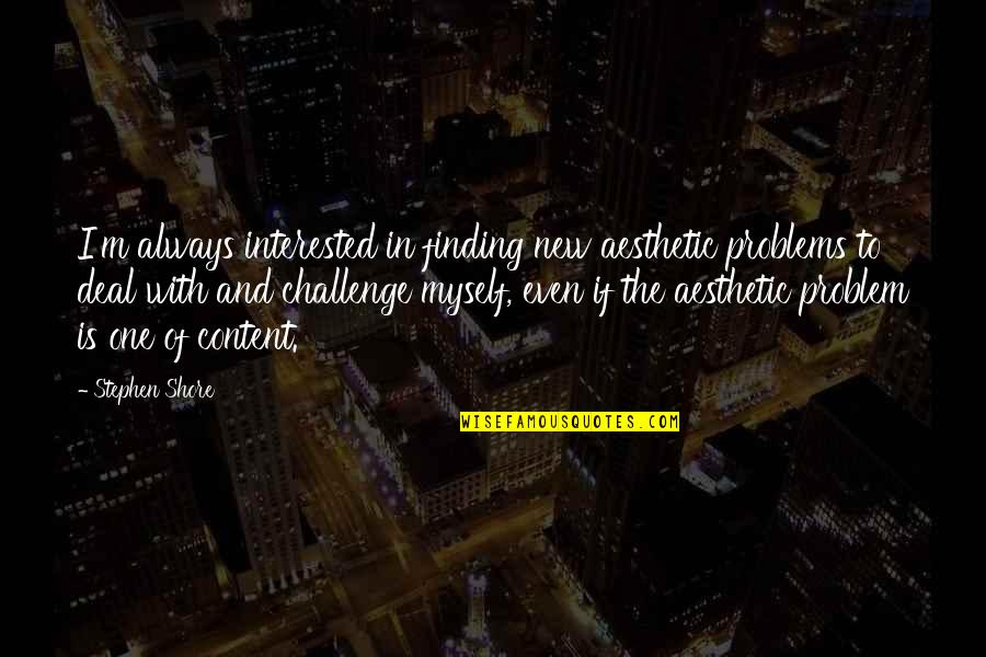New Challenges Quotes By Stephen Shore: I'm always interested in finding new aesthetic problems