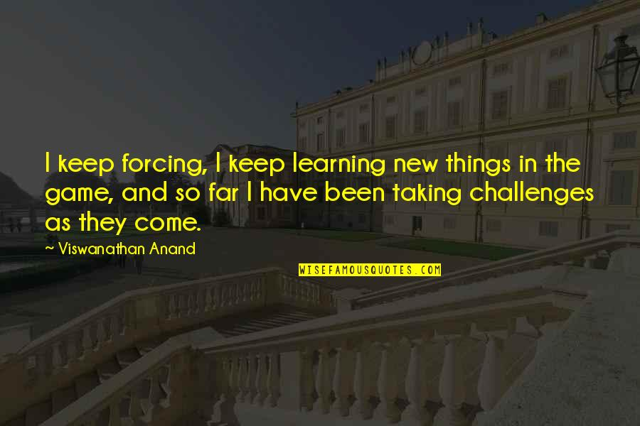 New Challenges Quotes By Viswanathan Anand: I keep forcing, I keep learning new things