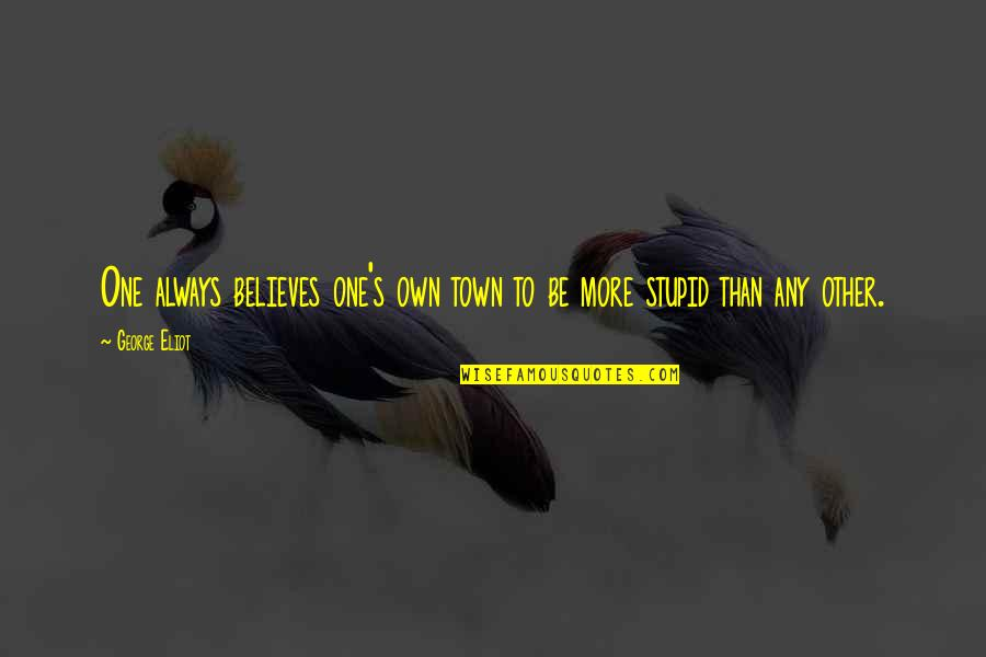 New Chapter 2015 Quotes By George Eliot: One always believes one's own town to be