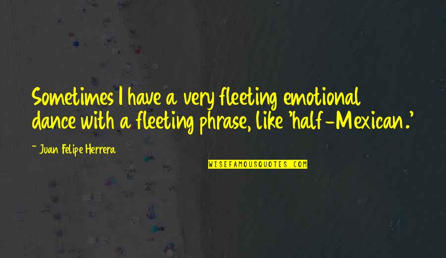 New Chapter 2015 Quotes By Juan Felipe Herrera: Sometimes I have a very fleeting emotional dance