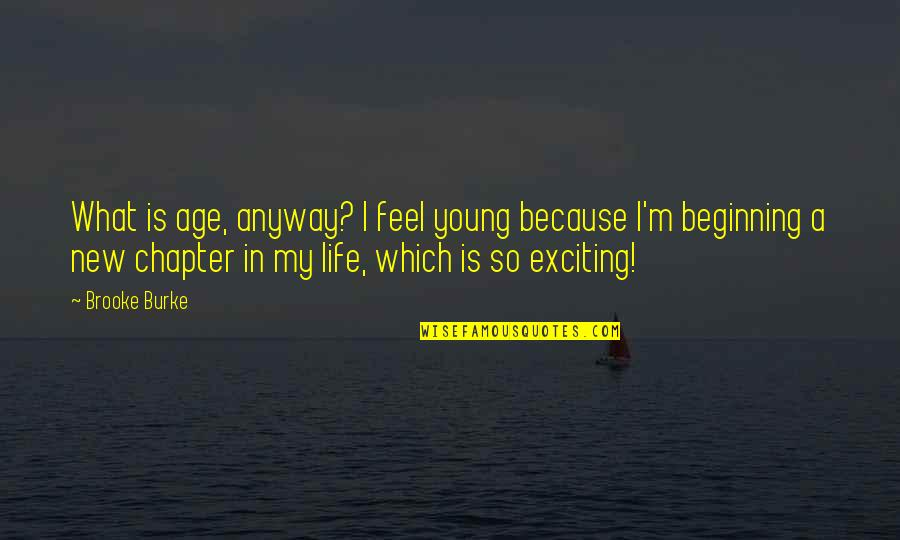 New Chapters In Your Life Quotes By Brooke Burke: What is age, anyway? I feel young because