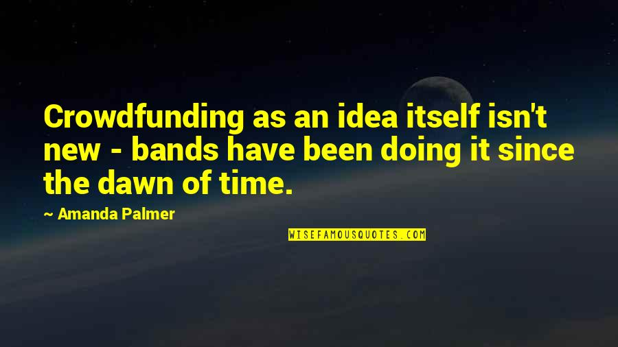 New Dawn Quotes By Amanda Palmer: Crowdfunding as an idea itself isn't new -