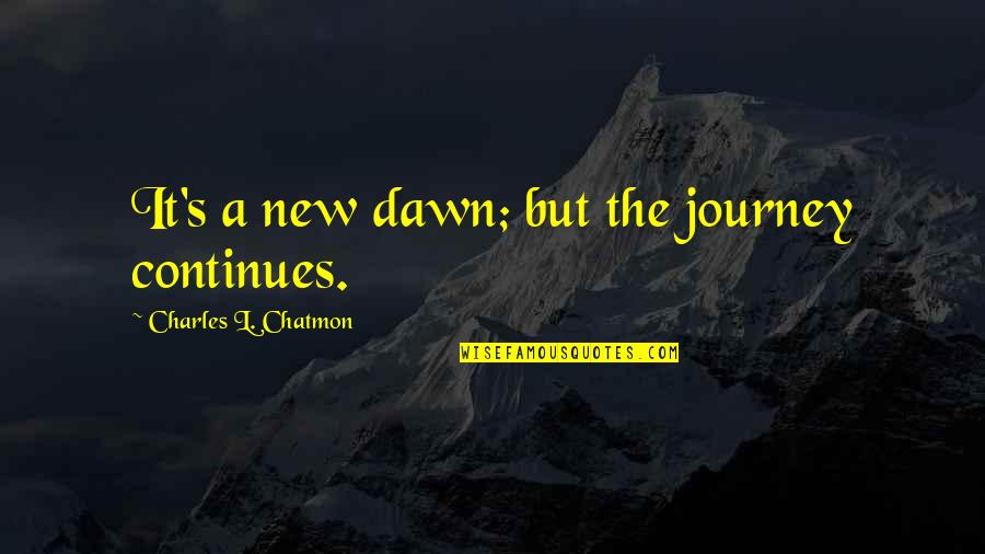 New Dawn Quotes By Charles L. Chatmon: It's a new dawn; but the journey continues.