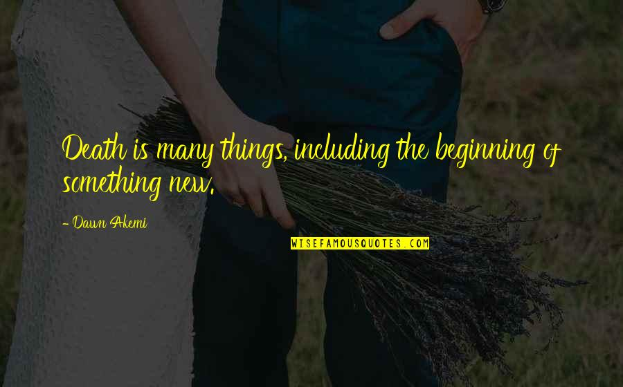 New Dawn Quotes By Dawn Akemi: Death is many things, including the beginning of