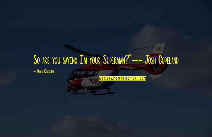 """New Dawn Quotes By Dawn Chartier: So are you saying I'm your Superman?""""--- Josh"""