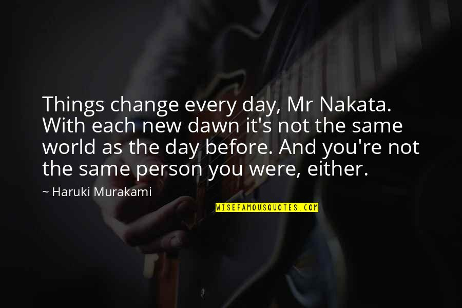 New Dawn Quotes By Haruki Murakami: Things change every day, Mr Nakata. With each