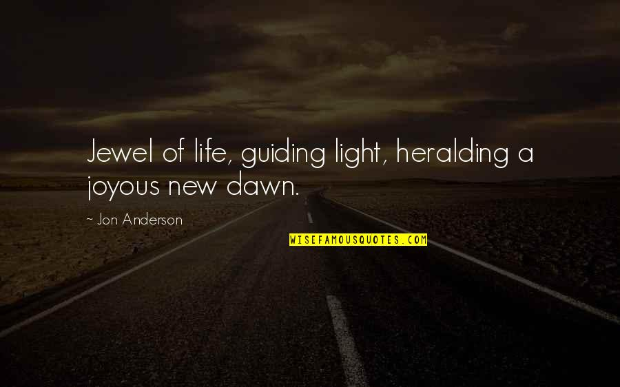 New Dawn Quotes By Jon Anderson: Jewel of life, guiding light, heralding a joyous
