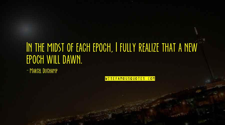 New Dawn Quotes By Marcel Duchamp: In the midst of each epoch, I fully