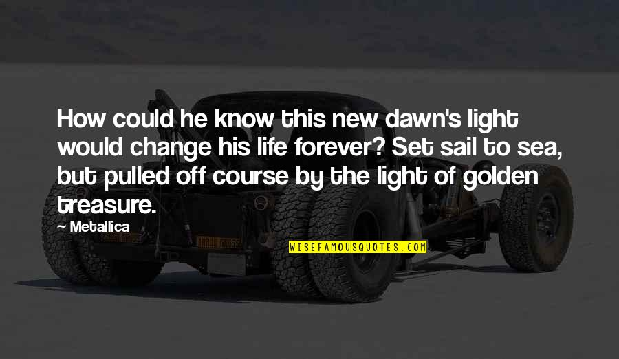New Dawn Quotes By Metallica: How could he know this new dawn's light