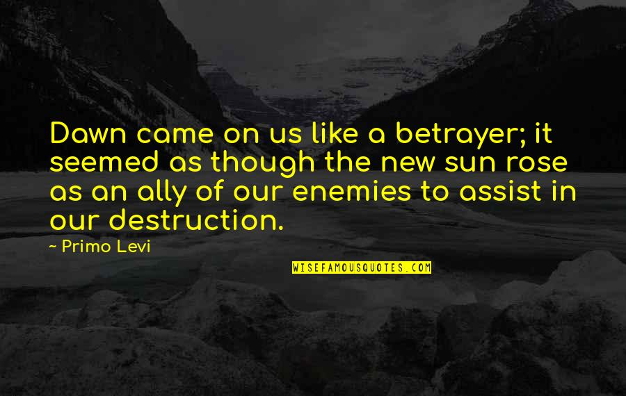 New Dawn Quotes By Primo Levi: Dawn came on us like a betrayer; it