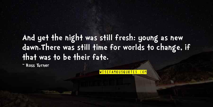 New Dawn Quotes By Ross Turner: And yet the night was still fresh: young