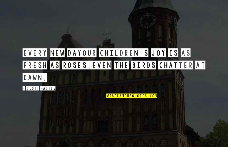New Dawn Quotes By Scott Hastie: Every new dayOur children's joy is as fresh