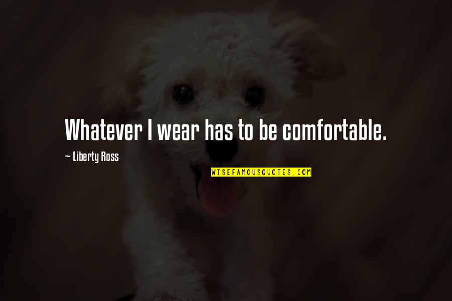 New Day New Look Quotes By Liberty Ross: Whatever I wear has to be comfortable.