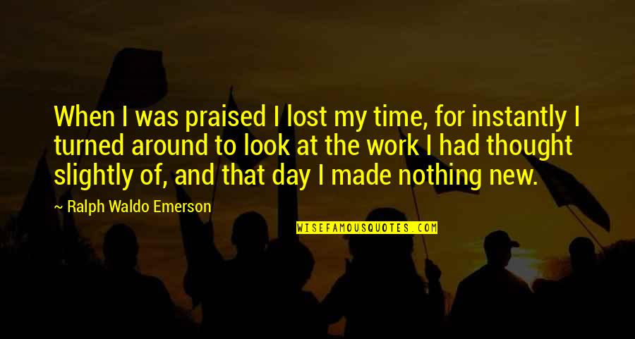 New Day New Look Quotes By Ralph Waldo Emerson: When I was praised I lost my time,