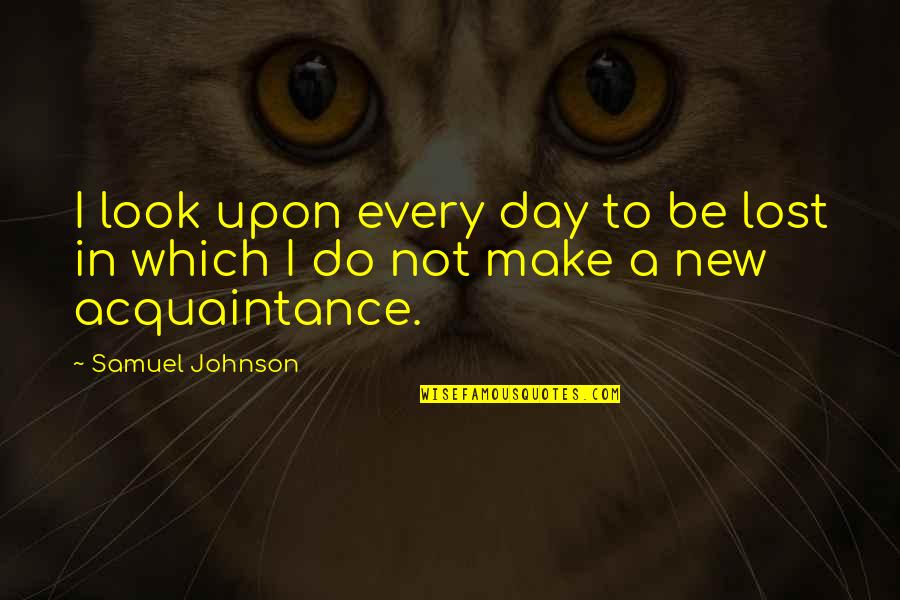New Day New Look Quotes By Samuel Johnson: I look upon every day to be lost