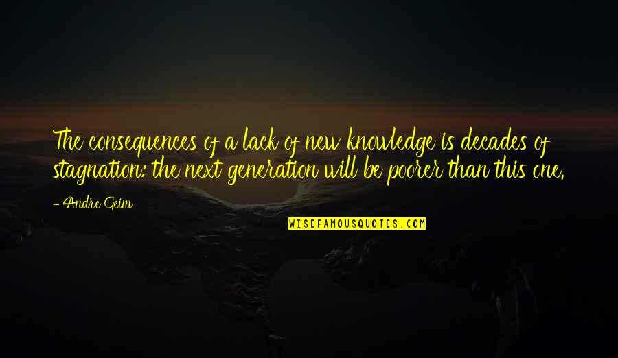 New Decades Quotes By Andre Geim: The consequences of a lack of new knowledge