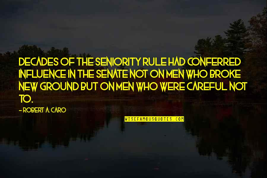 New Decades Quotes By Robert A. Caro: Decades of the seniority rule had conferred influence