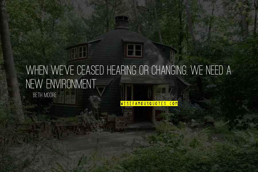 New Environment Quotes By Beth Moore: When we've ceased hearing or changing, we need