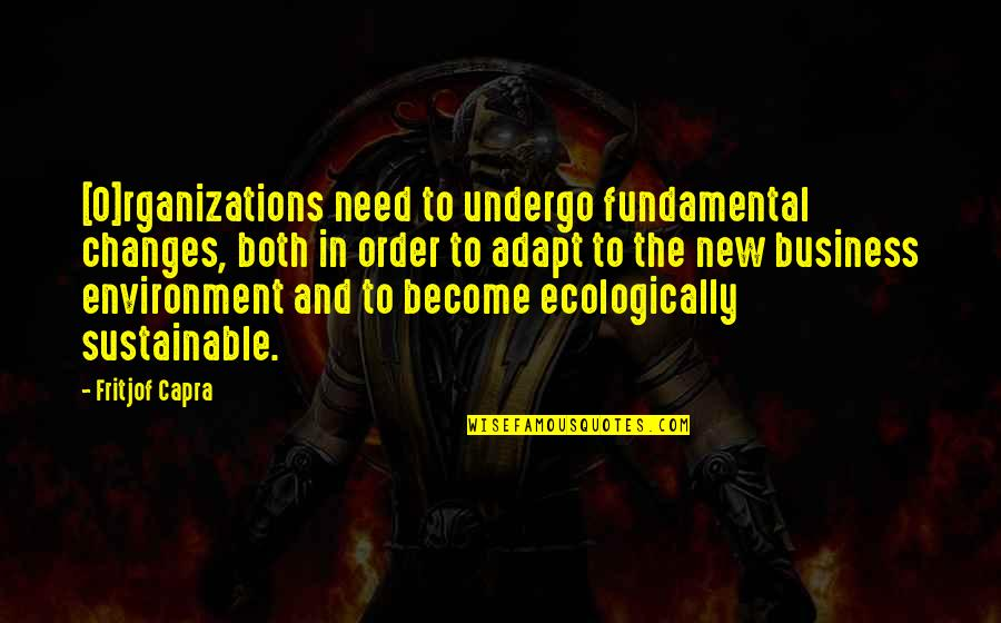 New Environment Quotes By Fritjof Capra: [O]rganizations need to undergo fundamental changes, both in