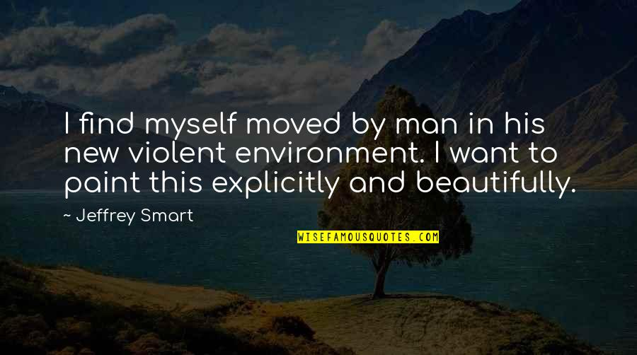 New Environment Quotes By Jeffrey Smart: I find myself moved by man in his