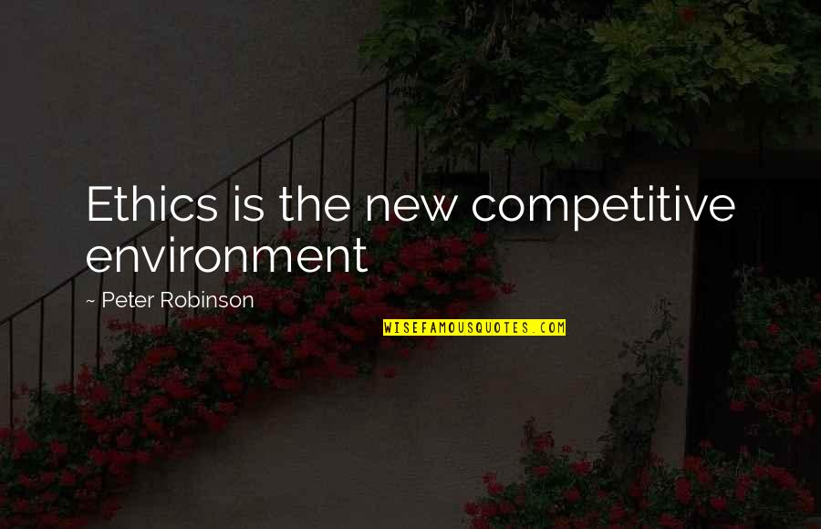 New Environment Quotes By Peter Robinson: Ethics is the new competitive environment