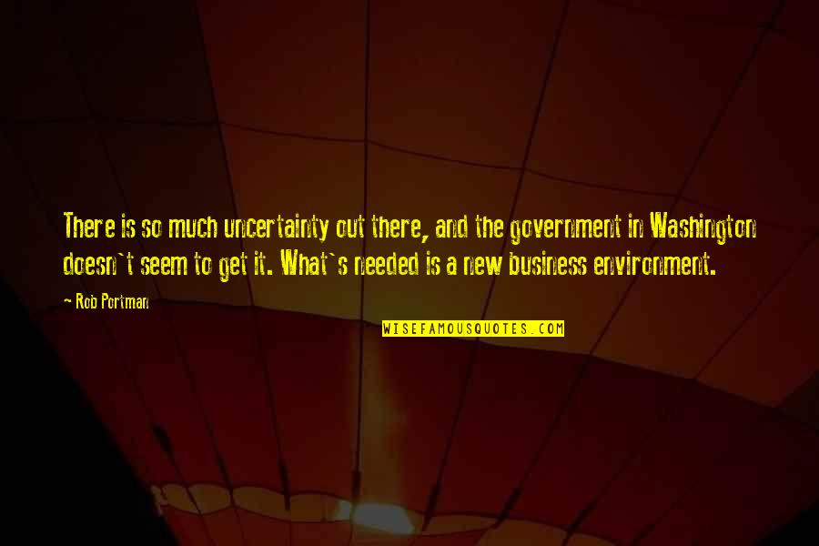 New Environment Quotes By Rob Portman: There is so much uncertainty out there, and