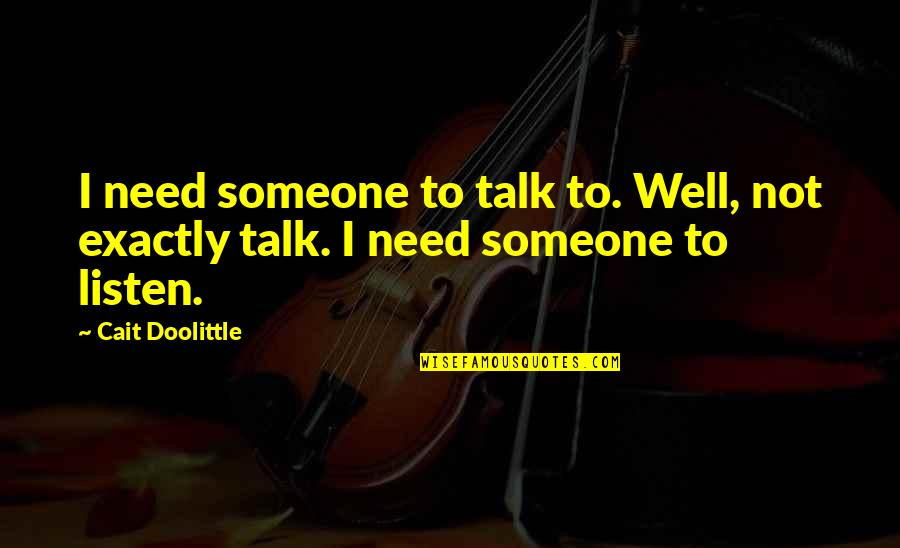 New Friend Sayings And Quotes By Cait Doolittle: I need someone to talk to. Well, not